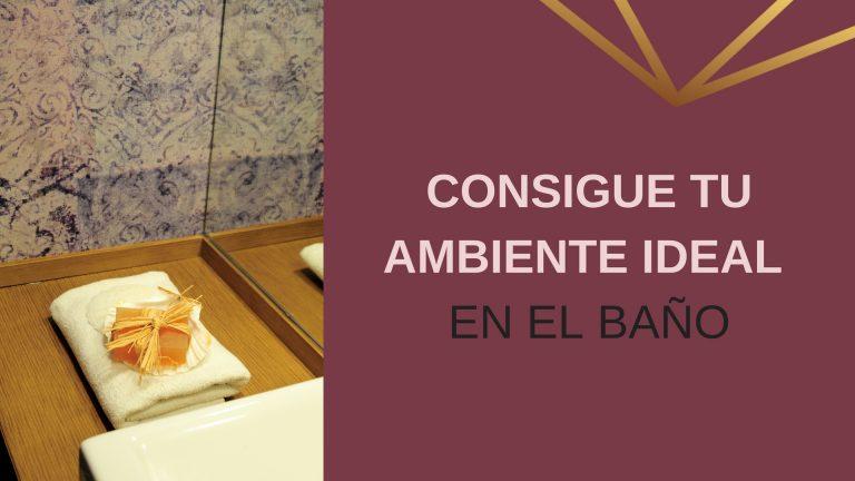 Consigue tu ambiente ideal en el baño